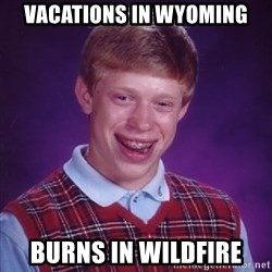 Bad Luck Brian - Vacations in wyoming burns in wildfire