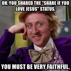 "Willy Wonka - Oh, you shared the ""share if you love jesus"" status. you must be very faithful."