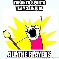 All the things - Toronto Sports teams...injure all the players