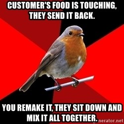 Retail Robin - Customer's food is touching, they send it back. You remake it, they sit down and mix it all together.