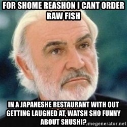 Sean Connery - for shome reashon i cant order raw fish in a japaneshe RESTAURANT with out getting laughed at, watsh sho funny about shushi?
