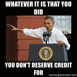 you didn't build that - whatever it is that you did you don't deserve credit for