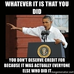 you didn't build that - WHATEVER IT IS THAT YOU DID YOU DON'T DESERVE CREDIT FOR BECAUSE IT WAS ACTUALLY EVERYONE ELSE WHO DID IT