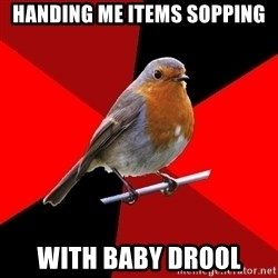 Retail Robin - handing me items sopping with baby drool