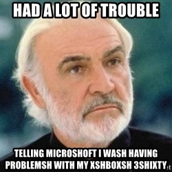 Sean Connery - had a lot of trouble telling microshoft i wash having problemsh with my xshboxsh 3shixty
