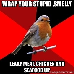Retail Robin - wrap your stupid ,smelly leaky meat, chicken and seafood up
