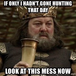 Robert Baratheon Owns - If only I hadn't gone hunting that day Look at this mess now