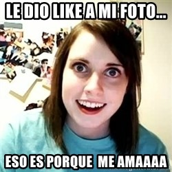 overly attached girl - Le dio like a mi foto... Eso es porque  me amaaaa