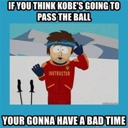 you're gonna have a bad time guy - If you think kobe's going to pass the ball your gonna have a bad time