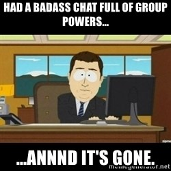 Annnnd its gone - Had a badass chat full of group powers... ...ANNND IT's gone.