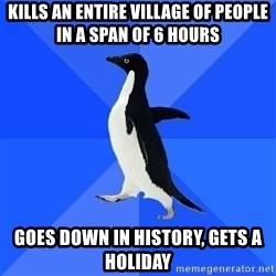 Socially Awkward Penguin - kills an entire village of people in a span of 6 hours goes down in history, gets a holiday