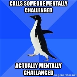 Socially Awkward Penguin - Calls someone mentally challenged Actually mentally challanged