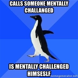 Socially Awkward Penguin - Calls someone mentally challanged is mentally challenged himseslf