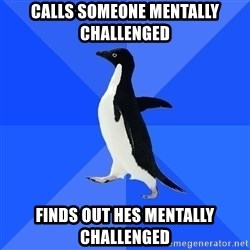 Socially Awkward Penguin - Calls someone mentally challenged Finds out hes mentally challenged
