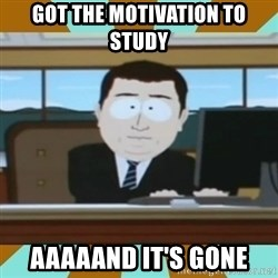 And it's gone - Got the motivation to study aaaaand it's gone