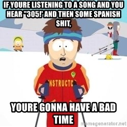 "South Park Ski Teacher - if youre listening to a song and you hear ""305!' and then some spanish shit, youre gonna have a bad time"