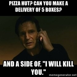 "liam neeson taken - PIZZA HUT? CAN YOU MAKE A DELIVERY OF 5 BOXES? AND A SIDE OF, ""I WILL KILL YOU."""