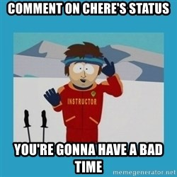you're gonna have a bad time guy - COMMENT ON CHERE's status YOU'RE GONNA HAVE A BAD TIME