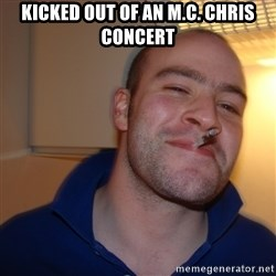 Good Guy Greg - KICKED OUT OF AN M.C. CHRIS CONCERT