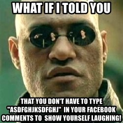 "what if i told you matri - what ıf ı told you that you don't have to type ""asdfghjksdfghj""  ın your facebook comments to  show yourself laughıng!"