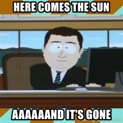 And it's gone - Here Comes The Sun Aaaaaand it's gone