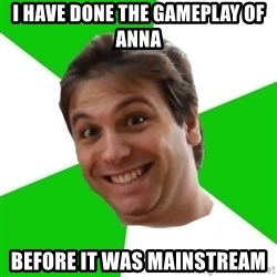 Ellino - i have done the gameplay of anna before it was mainstream