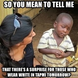 skeptical black kid - so you mean to tell me that there's a surprise for those who wear white in tapmi tomorrow?