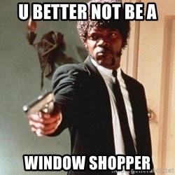 I double dare you - U beTter not be a  Window shopper