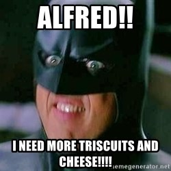 Goddamn Batman - Alfred!! I need more Triscuits and cheese!!!!