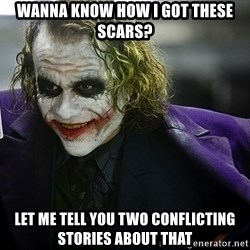joker - Wanna KNow how i got these scars? let me tell you two conflicting stories about that