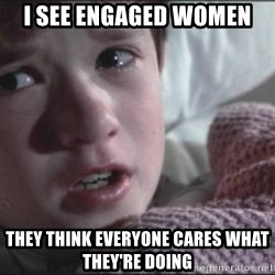 Dead People - i see engaged women  they think everyone cares what they're doing