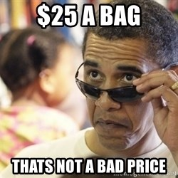 Obamawtf - $25 a bag Thats not a bad price