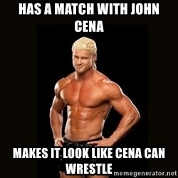 Dolph Ziggler - has a match with john cena makes it look like cena can wrestle