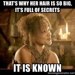 It is known lady - that's why her hair is so big, it's full of secrets it is known