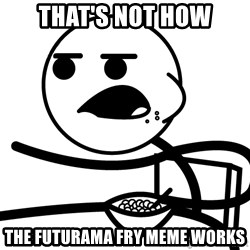 Cereal Guy - that's not how the futurama fry meme works