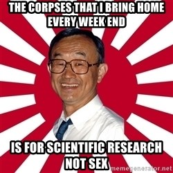 Crazy Perverted Japanese Businessman - the corpses that i bring home every week end is for scientific research not sex