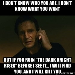 "liam neeson taken - i don't know who you are, I don't know what you want but if you ruin ""the dark knight rises"" before i see it... i will find you, and i will kill you"