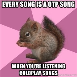 Shipper Squirrel - every song is a otp song when you're listening coldplay songs