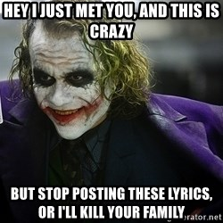 joker - Hey I just met you, and this is crazy but stop posting these lyrics, or I'll kill your family