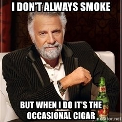 Dos Equis Man - i don't always smoke but when i do it's the occasional cigar