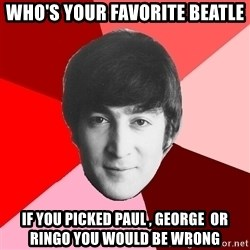 John Lennon Meme - Who's your favorite Beatle If you picked Paul , George  Or Ringo you would be wrong