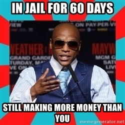 Floyd mayweather - In jail for 60 days Still Making more money than you