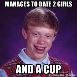 BACK LUCK BRIAN - MANAGES TO DATE 2 GIRLS AND A CUP