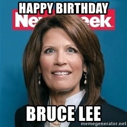 Crazy Eyed Michelle Bachmann - happy birthday bruce lee