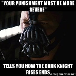"The Dark Knight Rises - ""Your punishment must be more severe"" tells you how the dark knight rises ends"