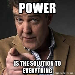 Jeremy Clarkson - power is the solution to everything