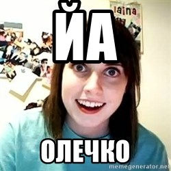 overly attached girl - йа олечко