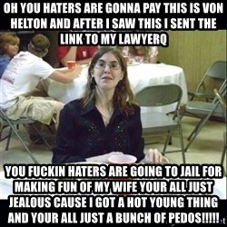 Brown Tooth Lucy - Oh You haters are gonna pay This is Von Helton and after I saw this I sent the link to my lawyerq You fuckin haters are going to jail for making fun of my wife your all just jealous cause I got a hot young thing and your all just a bunch of pedos!!!!!