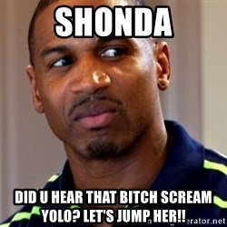 Stevie j - Shonda Did u hear that bitch scream YoLo? Let's jump hEr!!