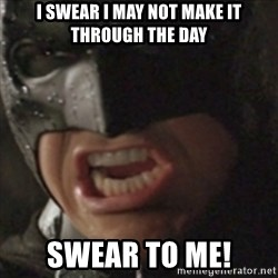 Batman Swear to Me - I swear i may not make it through the day swear to me!